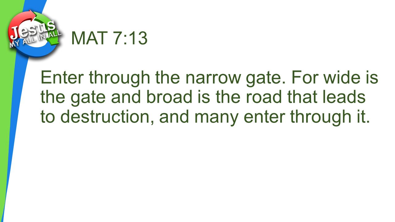 MAT 7:13 Enter through the narrow gate.