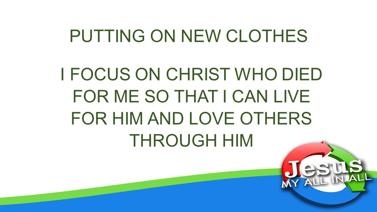 PUTTING ON NEW CLOTHES I FOCUS ON CHRIST WHO DIED FOR ME SO THAT I CAN LIVE FOR HIM AND LOVE OTHERS THROUGH HIM.