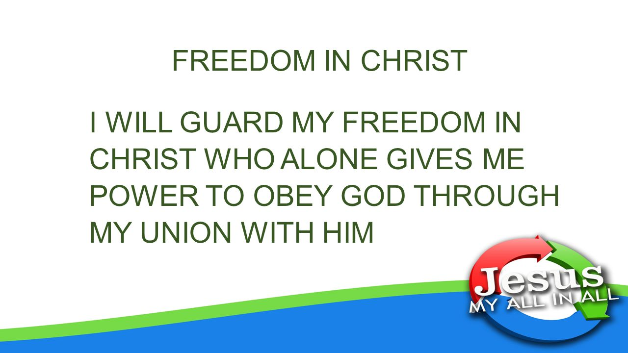 FREEDOM IN CHRIST I WILL GUARD MY FREEDOM IN CHRIST WHO ALONE GIVES ME POWER TO OBEY GOD THROUGH MY UNION WITH HIM.