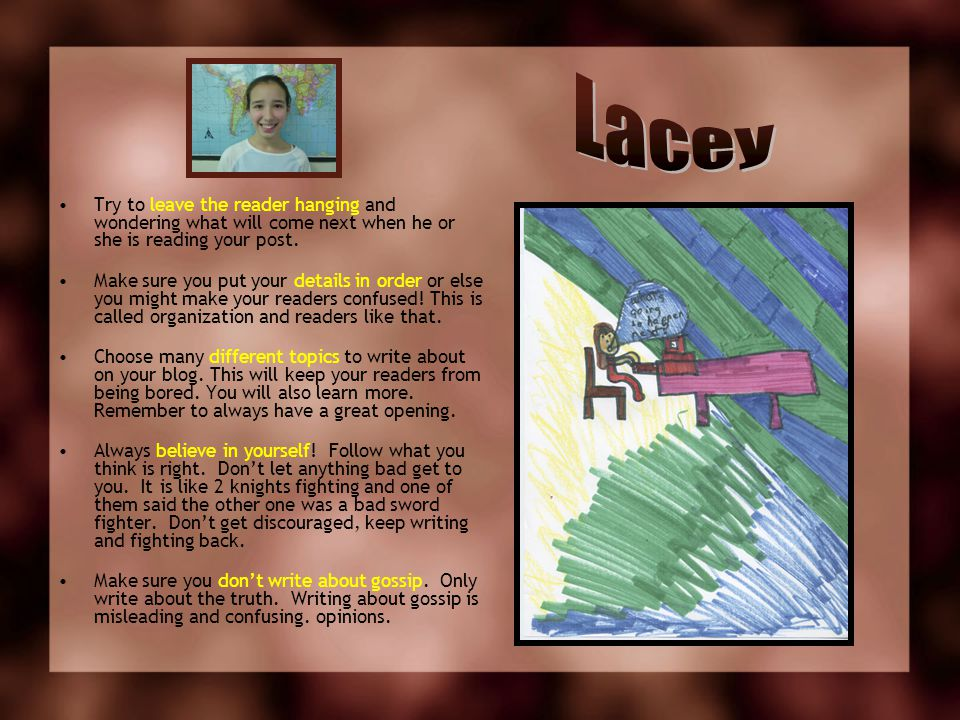Lacey Try to leave the reader hanging and wondering what will come next when he or she is reading your post.