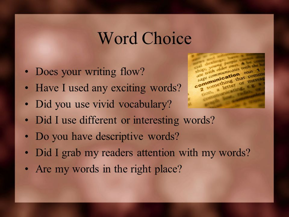 Word Choice Does your writing flow Have I used any exciting words