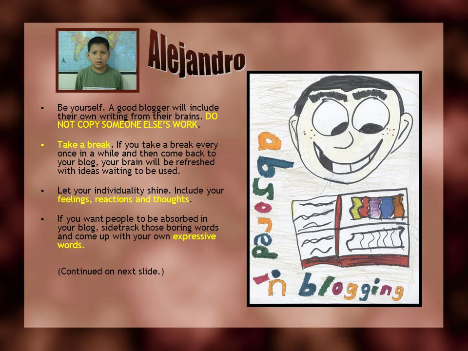 Alejandro Be yourself. A good blogger will include their own writing from their brains. DO NOT COPY SOMEONE ELSE'S WORK.