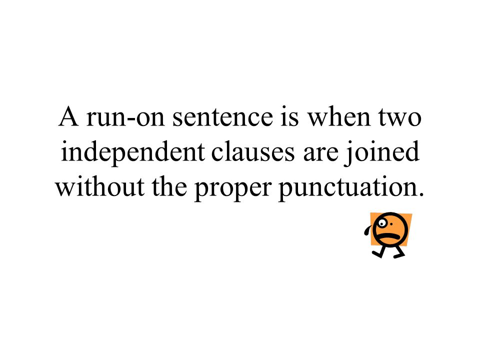 A run-on sentence is when two independent clauses are joined without the proper punctuation.