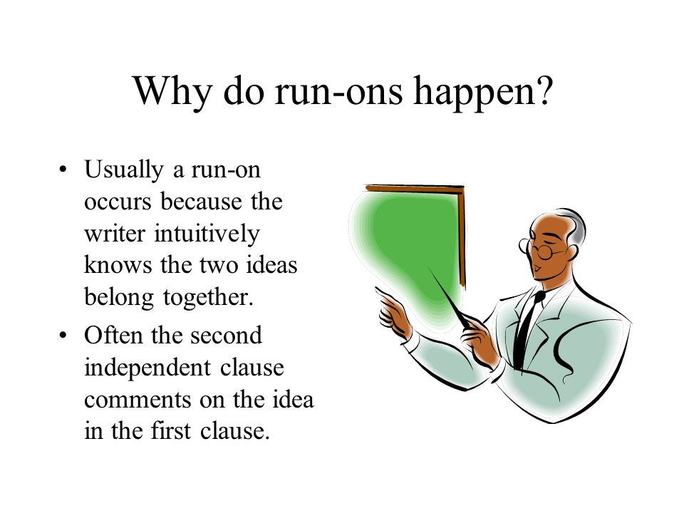 Why do run-ons happen Usually a run-on occurs because the writer intuitively knows the two ideas belong together.