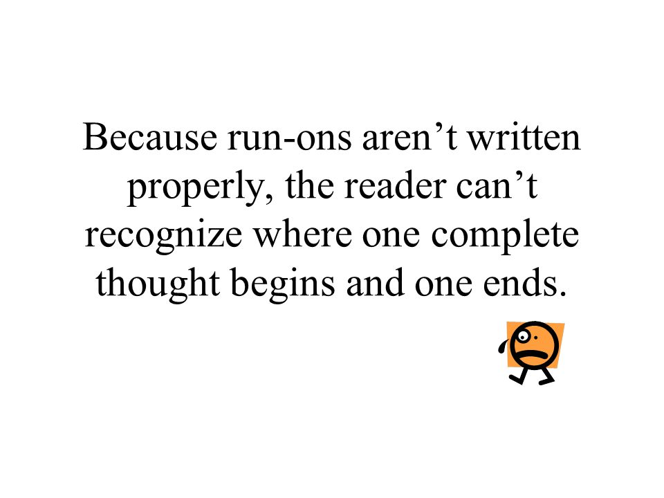 Because run-ons aren't written properly, the reader can't recognize where one complete thought begins and one ends.