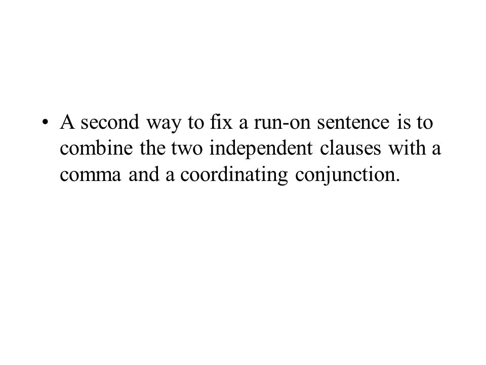 A second way to fix a run-on sentence is to combine the two independent clauses with a comma and a coordinating conjunction.