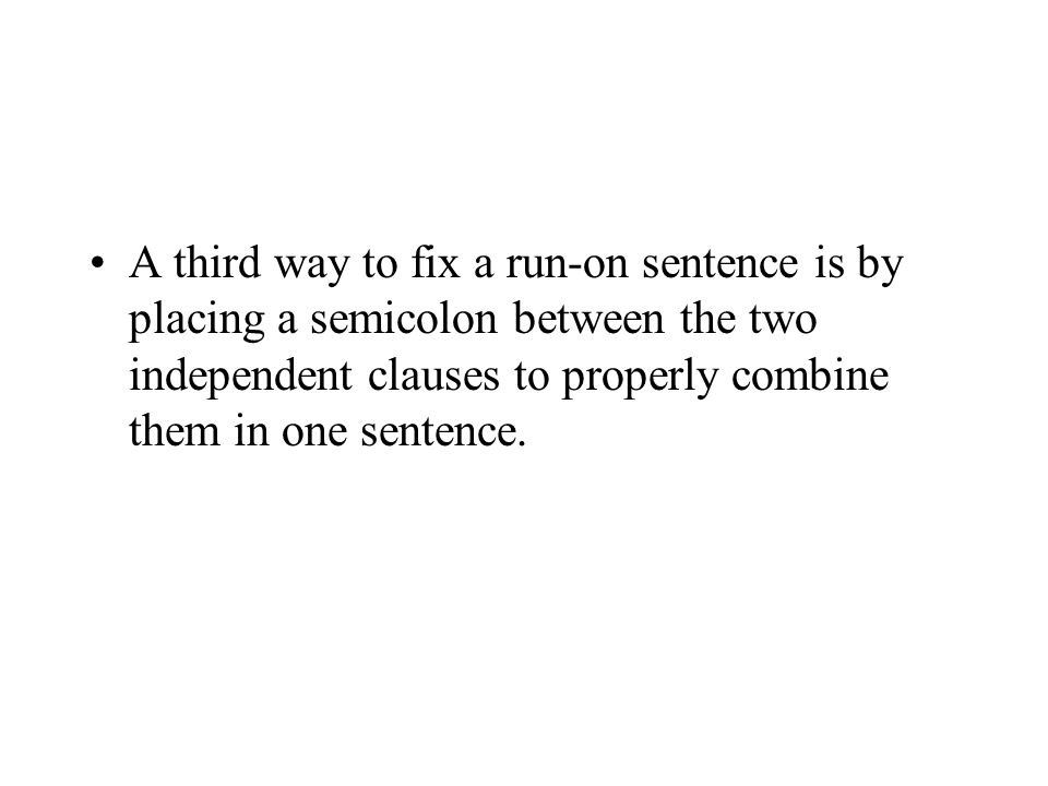 A third way to fix a run-on sentence is by placing a semicolon between the two independent clauses to properly combine them in one sentence.