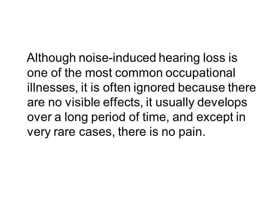 Although noise-induced hearing loss is one of the most common occupational illnesses, it is often ignored because there are no visible effects, it usually develops over a long period of time, and except in very rare cases, there is no pain.