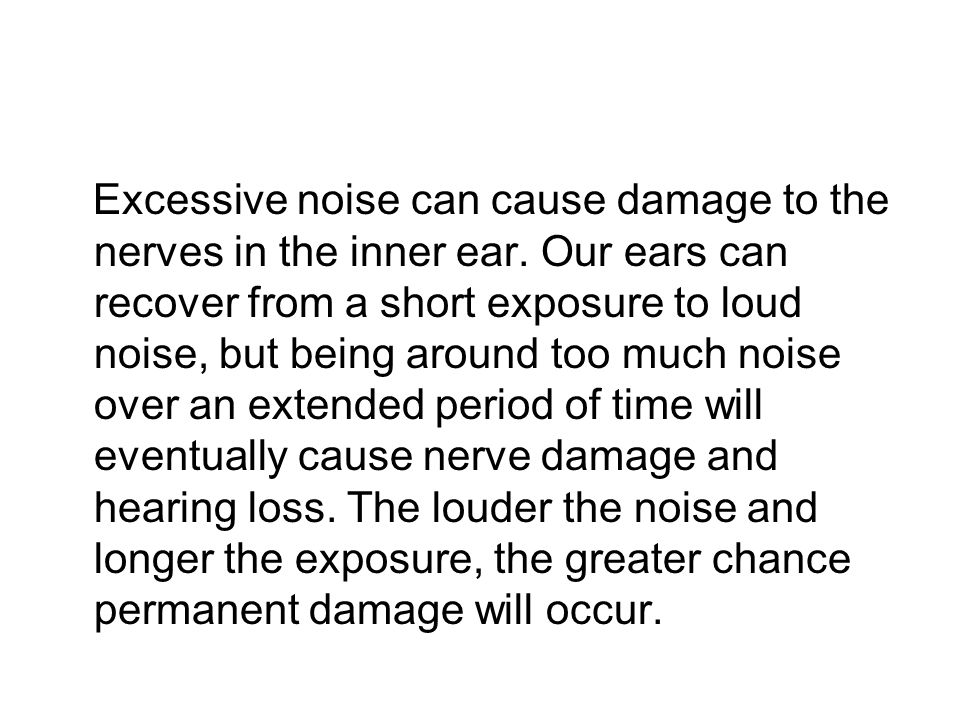 Excessive noise can cause damage to the nerves in the inner ear