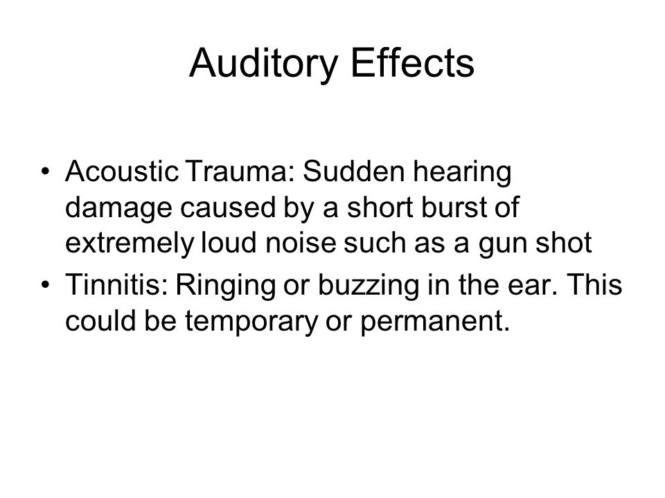 Auditory Effects Acoustic Trauma: Sudden hearing damage caused by a short burst of extremely loud noise such as a gun shot.