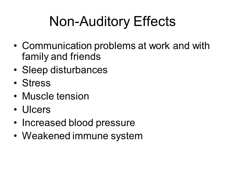 Non-Auditory Effects Communication problems at work and with family and friends. Sleep disturbances.