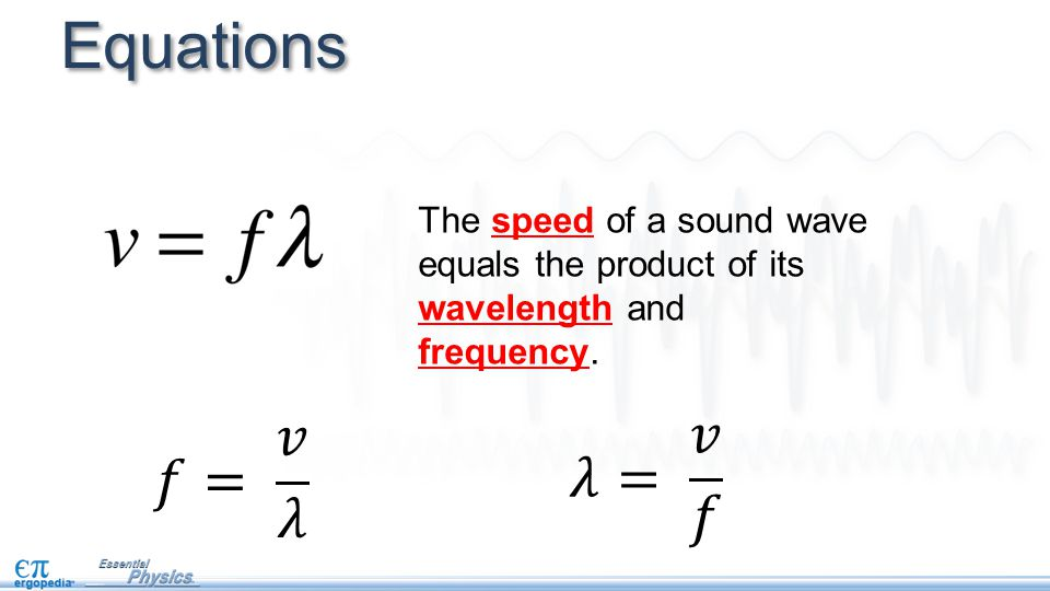Equations The speed of a sound wave equals the product of its wavelength and frequency.