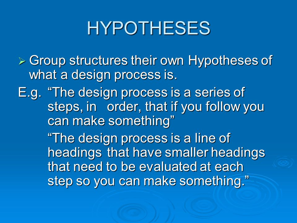 HYPOTHESES Group structures their own Hypotheses of what a design process is.