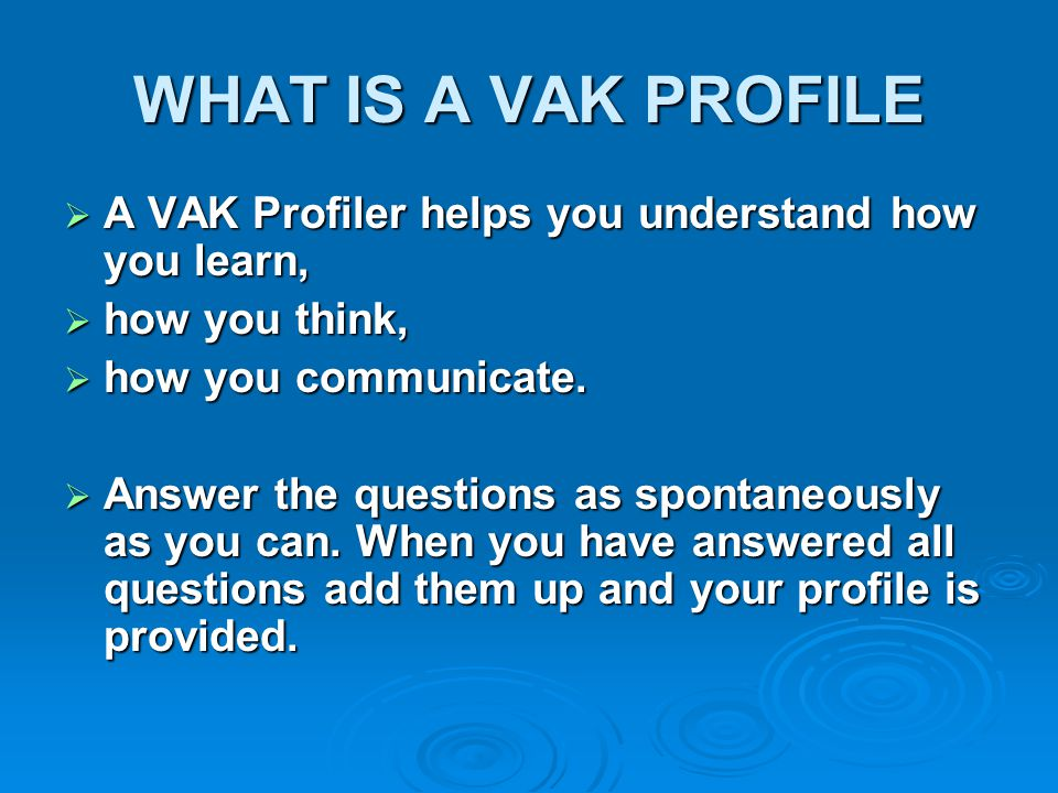 WHAT IS A VAK PROFILE A VAK Profiler helps you understand how you learn, how you think, how you communicate.