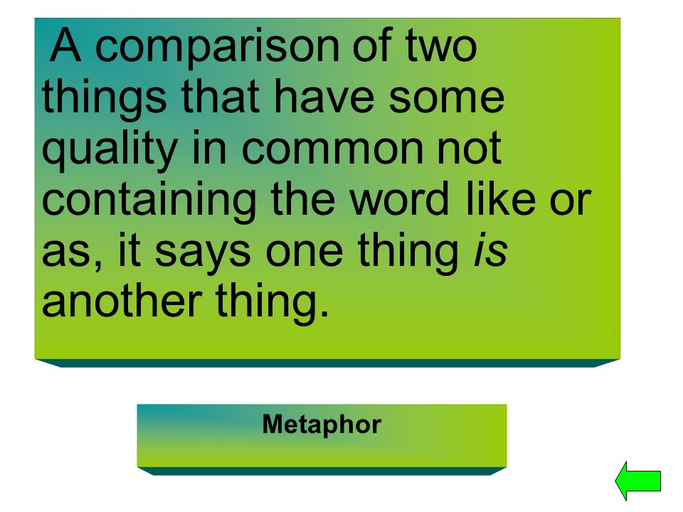 A comparison of two things that have some quality in common not containing the word like or as, it says one thing is another thing.