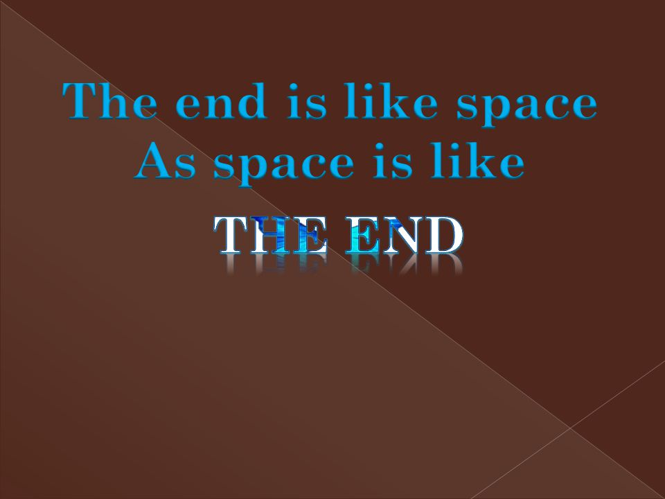 The end is like space As space is like The end