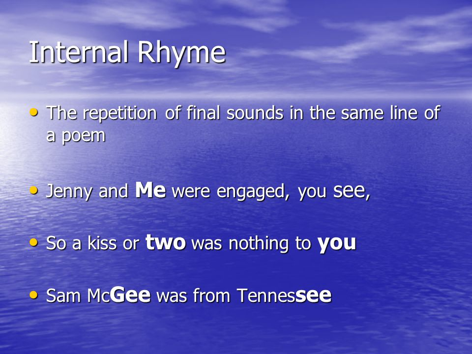 Internal Rhyme The repetition of final sounds in the same line of a poem. Jenny and Me were engaged, you see,