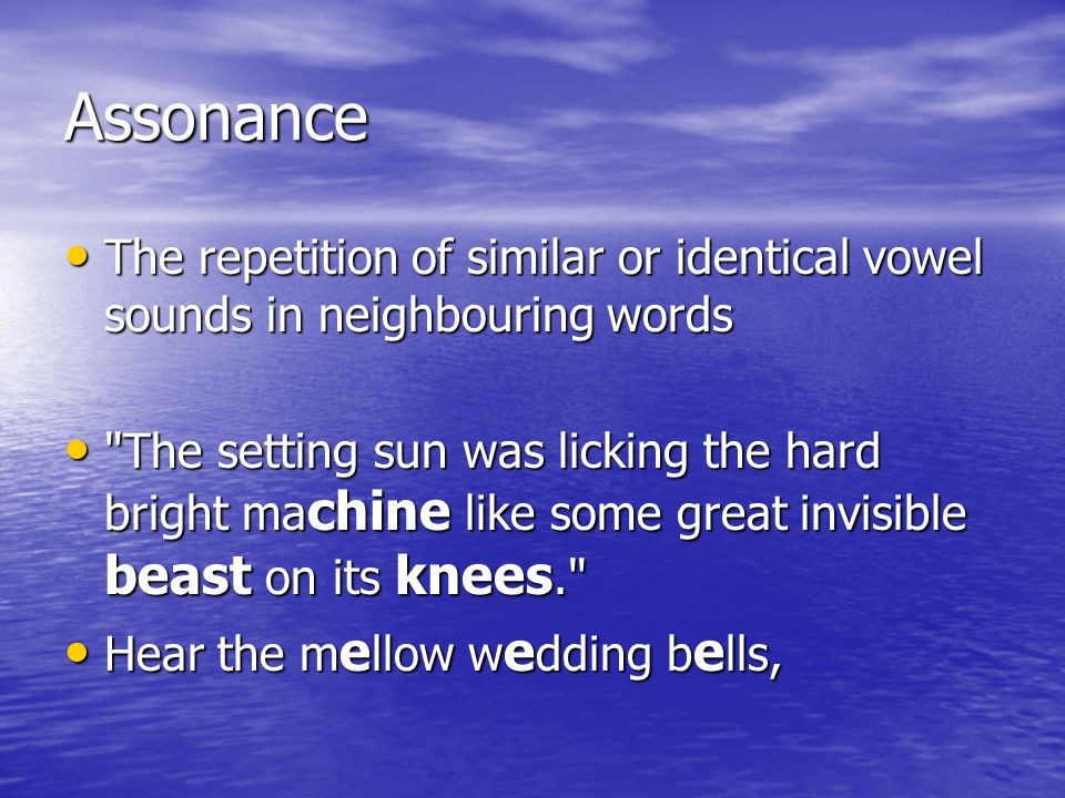 Assonance The repetition of similar or identical vowel sounds in neighbouring words.
