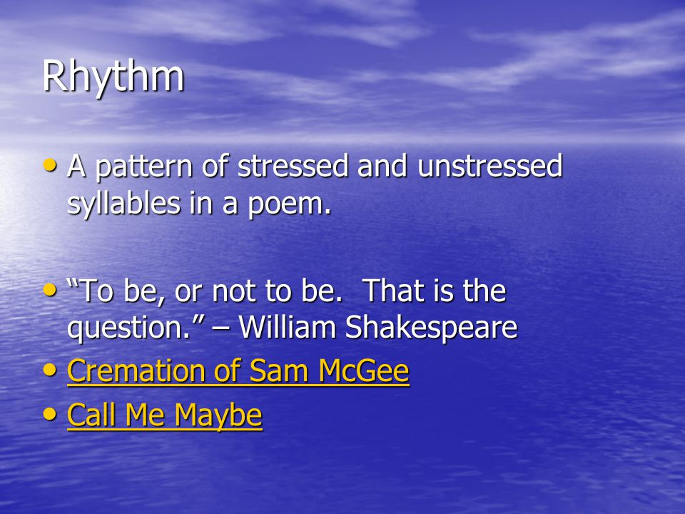 Rhythm A pattern of stressed and unstressed syllables in a poem.