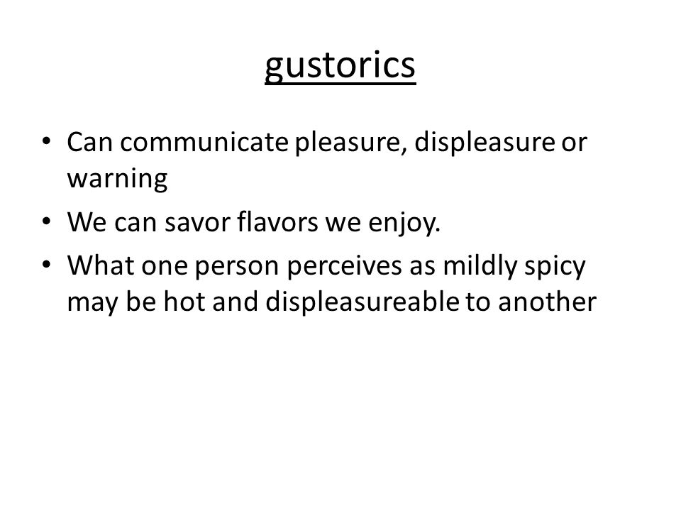gustorics Can communicate pleasure, displeasure or warning