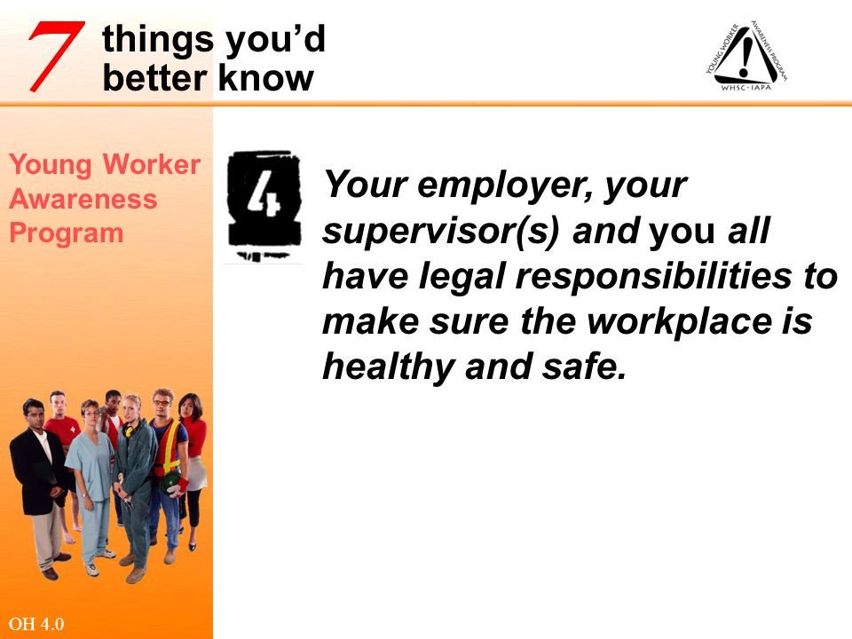 Your employer, your supervisor(s) and you all have legal responsibilities to make sure the workplace is healthy and safe.