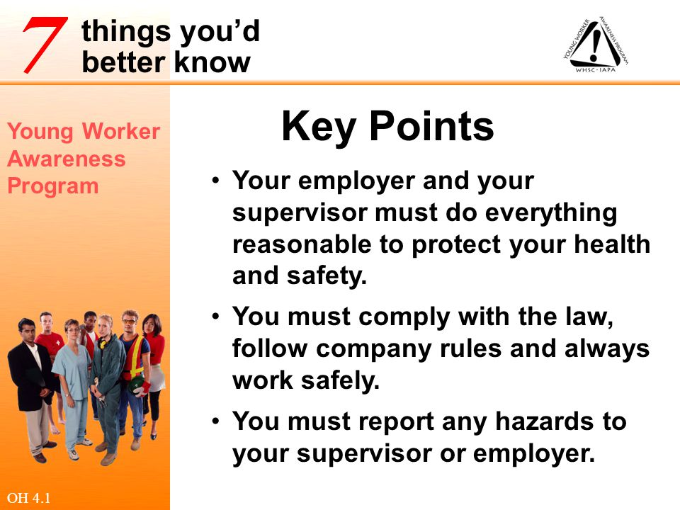 Key Points Your employer and your supervisor must do everything reasonable to protect your health and safety.