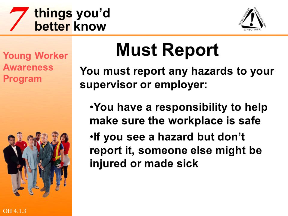 Must Report You must report any hazards to your supervisor or employer: You have a responsibility to help make sure the workplace is safe.