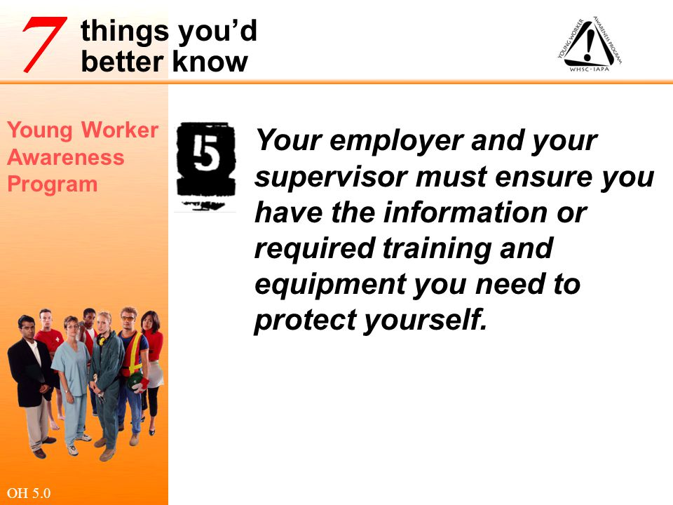 Your employer and your supervisor must ensure you have the information or required training and equipment you need to protect yourself.