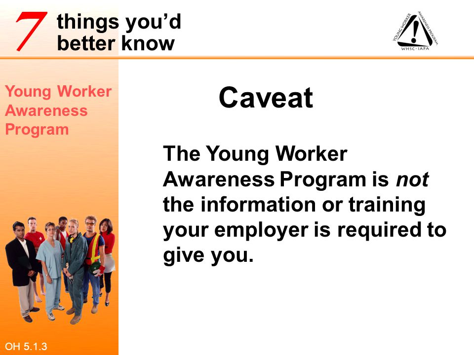 Caveat The Young Worker Awareness Program is not the information or training your employer is required to give you.