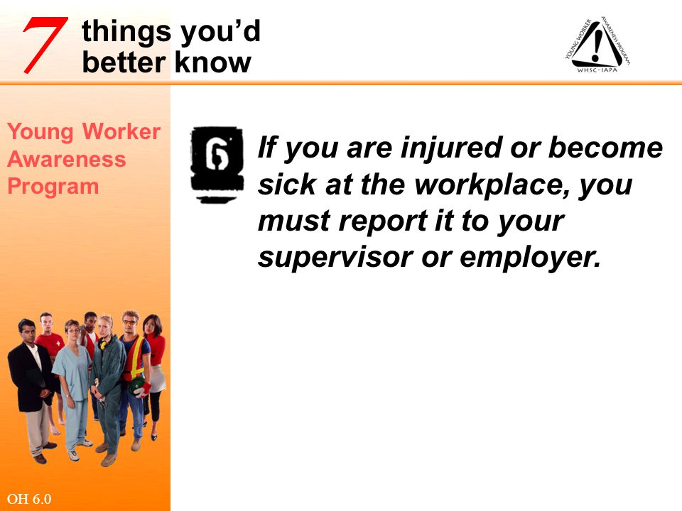If you are injured or become sick at the workplace, you must report it to your supervisor or employer.
