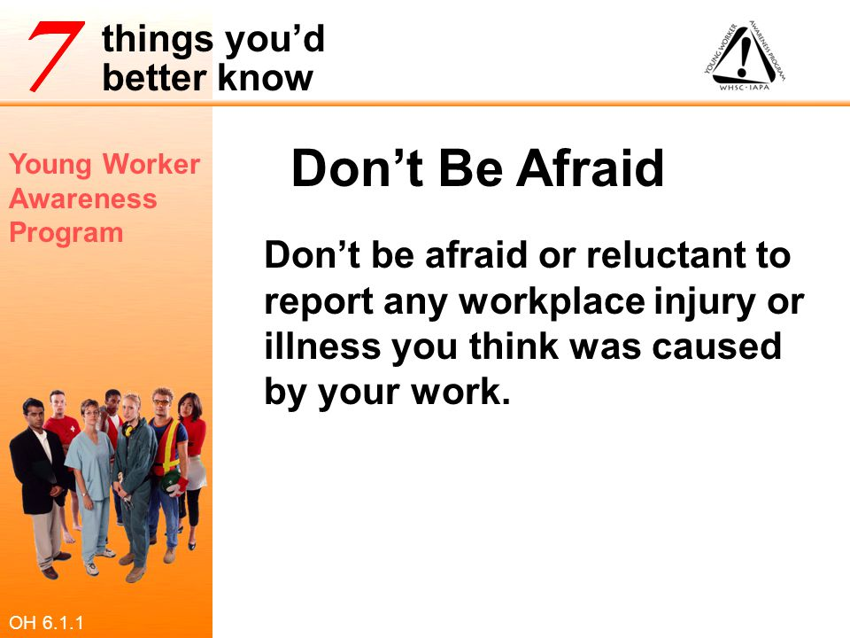 Don't Be Afraid Don't be afraid or reluctant to report any workplace injury or illness you think was caused by your work.