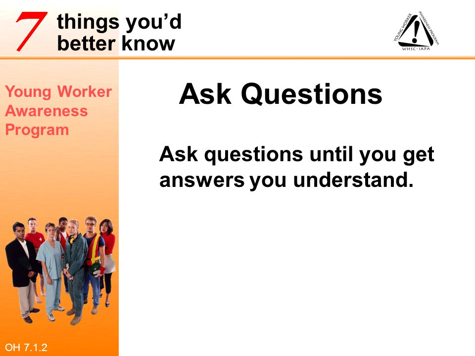 Ask Questions Ask questions until you get answers you understand.