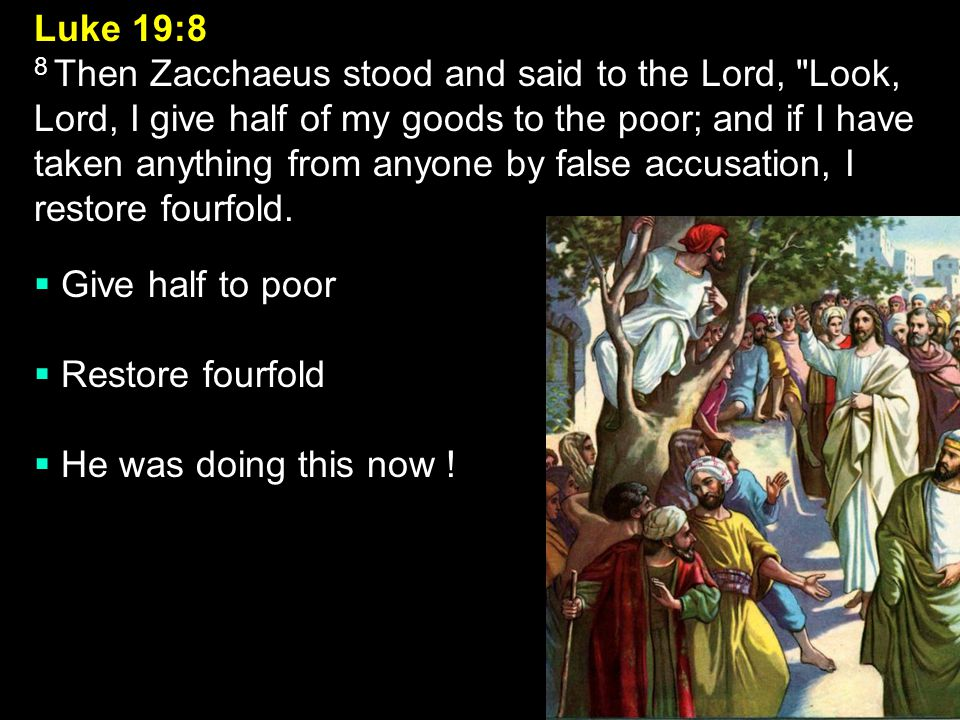 Luke 19:8 8 Then Zacchaeus stood and said to the Lord, Look, Lord, I give half of my goods to the poor; and if I have taken anything from anyone by false accusation, I restore fourfold.
