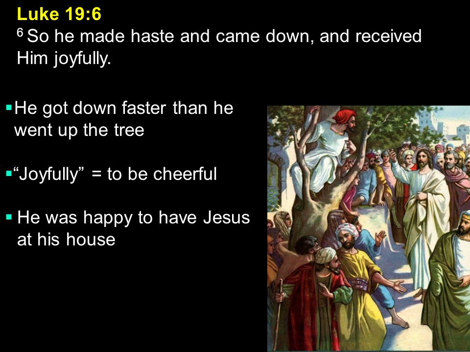 Luke 19:6 6 So he made haste and came down, and received Him joyfully.