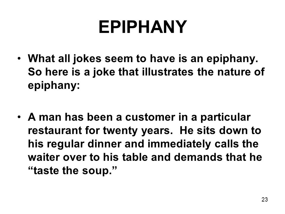 EPIPHANY What all jokes seem to have is an epiphany. So here is a joke that illustrates the nature of epiphany:
