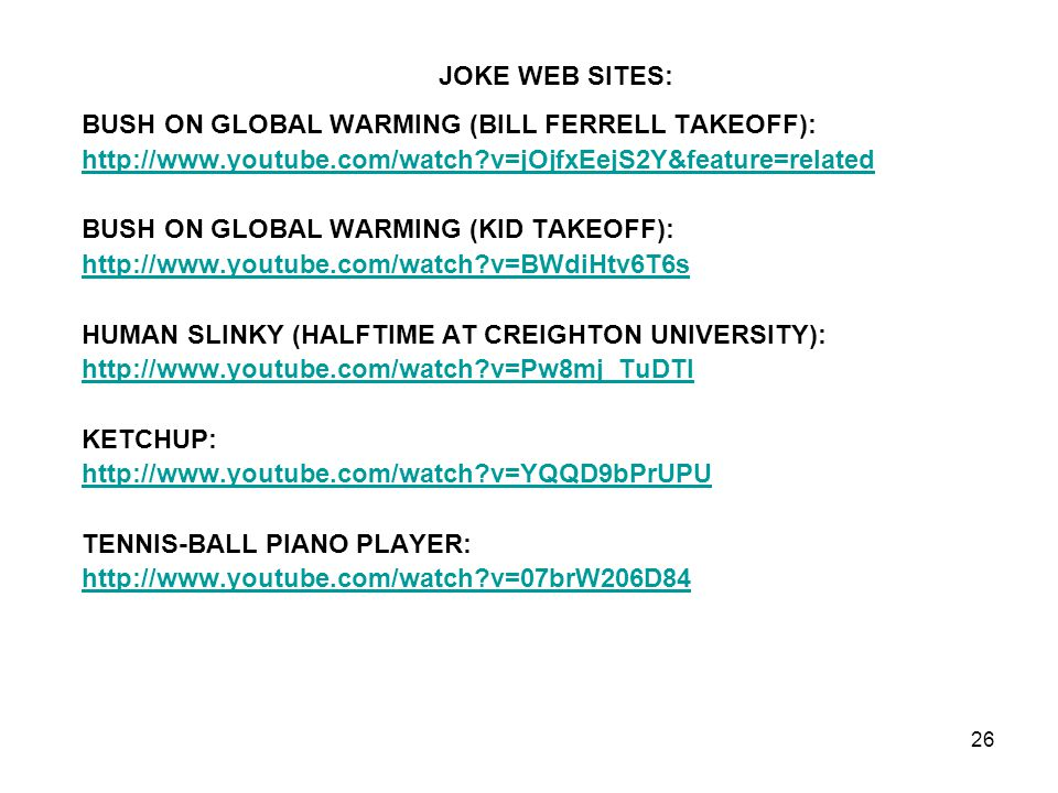 JOKE WEB SITES: BUSH ON GLOBAL WARMING (BILL FERRELL TAKEOFF): http://www.youtube.com/watch v=jOjfxEejS2Y&feature=related.