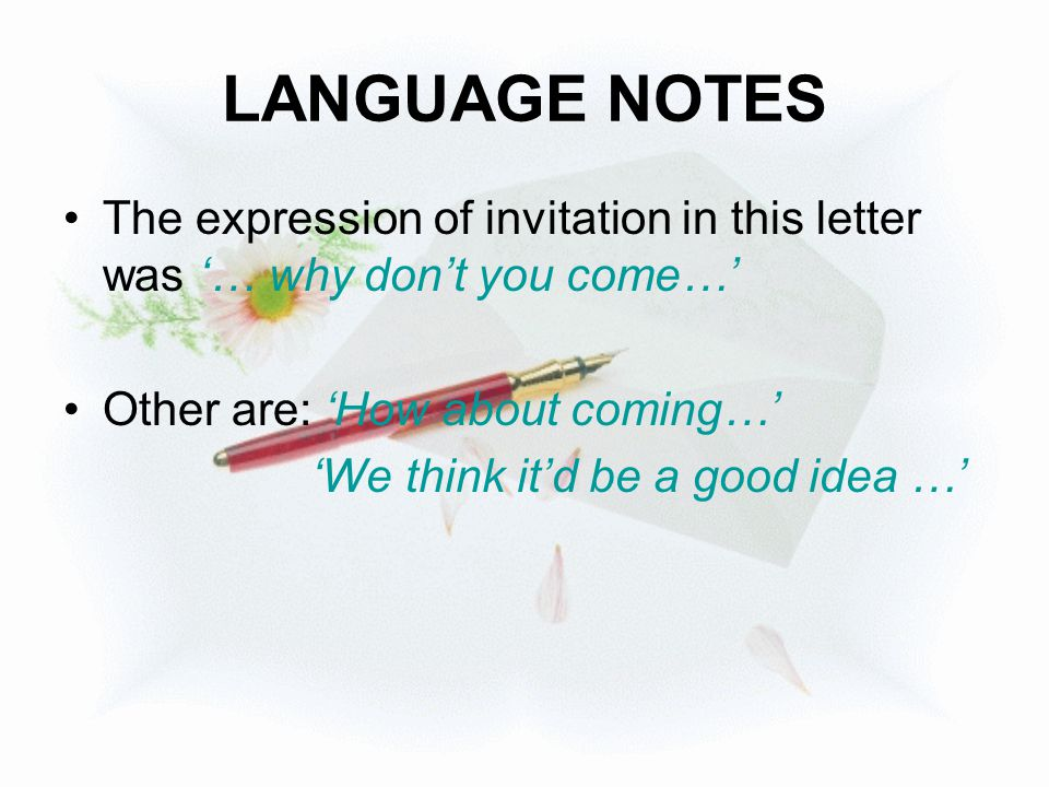 LANGUAGE NOTES The expression of invitation in this letter was '… why don't you come…' Other are: 'How about coming…'