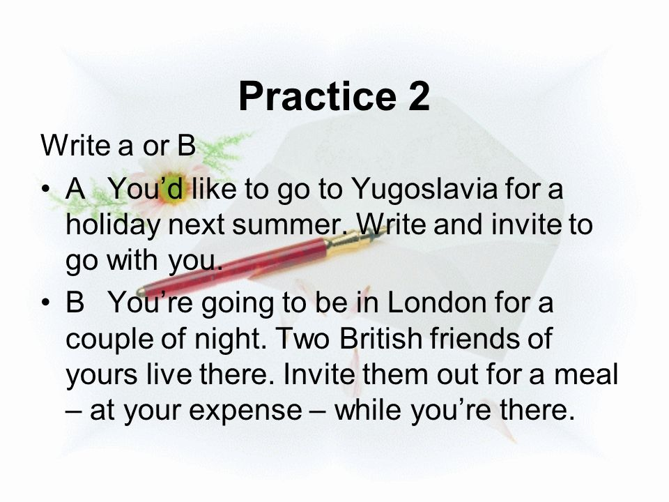 Practice 2 Write a or B. A You'd like to go to Yugoslavia for a holiday next summer. Write and invite to go with you.