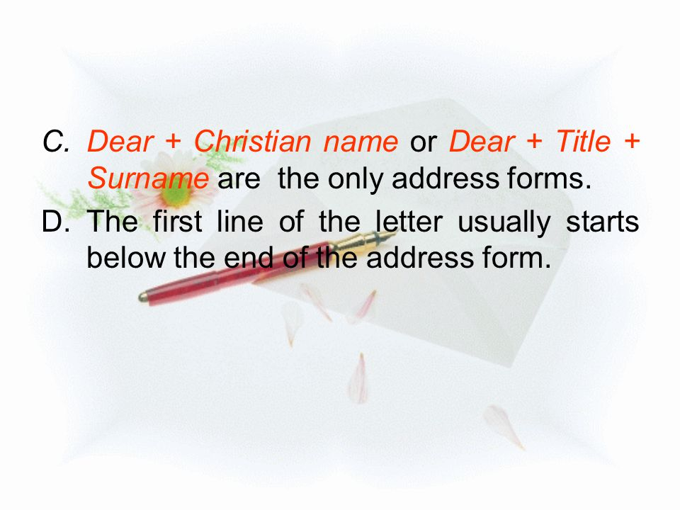 Dear + Christian name or Dear + Title + Surname are the only address forms.