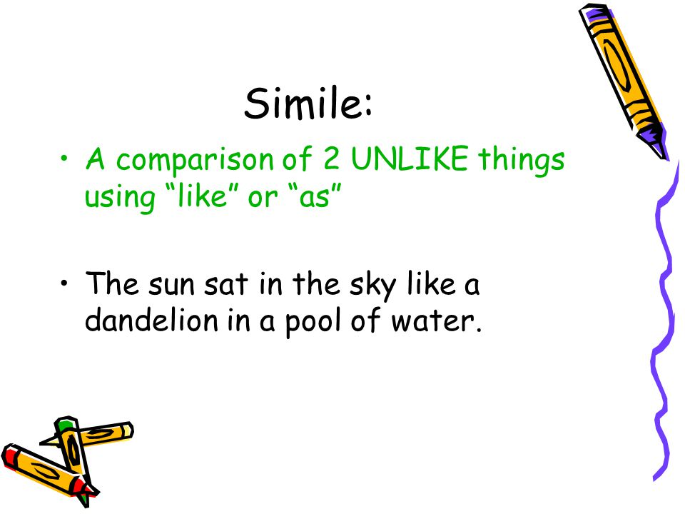 Simile: A comparison of 2 UNLIKE things using like or as