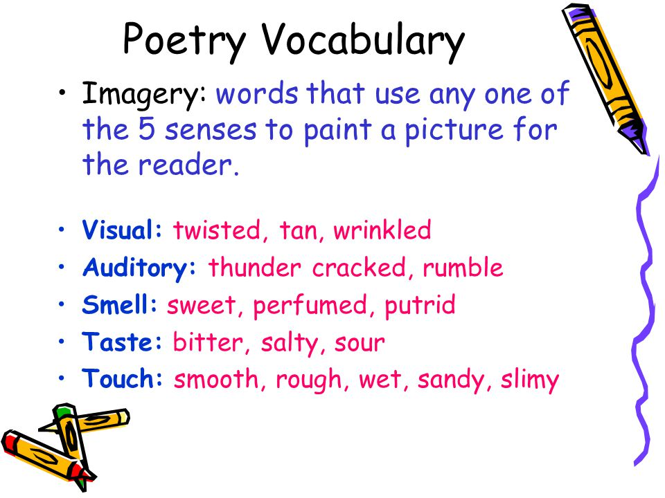 Poetry Vocabulary Imagery: words that use any one of the 5 senses to paint a picture for the reader.