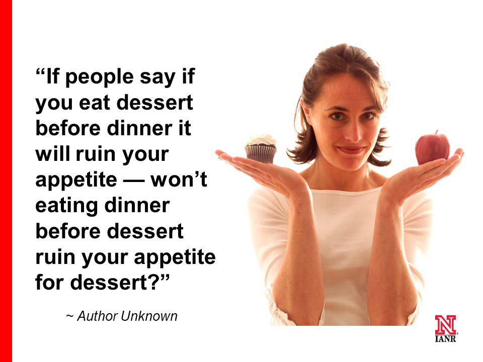 If people say if you eat dessert before dinner it will ruin your appetite — won't eating dinner before dessert ruin your appetite for dessert