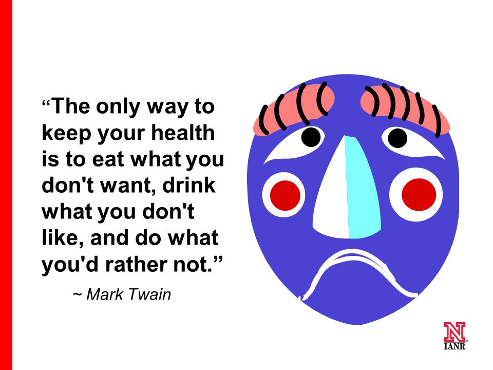 The only way to keep your health is to eat what you don t want, drink what you don t like, and do what you d rather not.