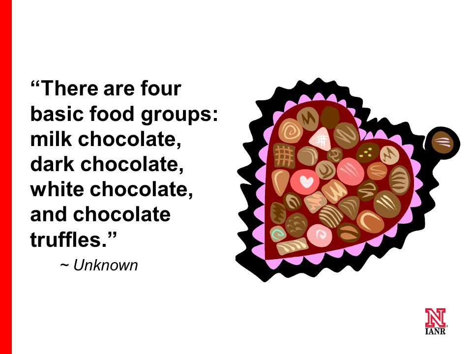There are four basic food groups: milk chocolate, dark chocolate, white chocolate, and chocolate truffles.