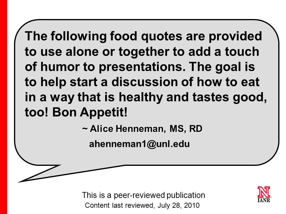 The following food quotes are provided to use alone or together to add a touch of humor to presentations. The goal is to help start a discussion of how to eat in a way that is healthy and tastes good, too! Bon Appetit! ~ Alice Henneman, MS, RD ahenneman1@unl.edu