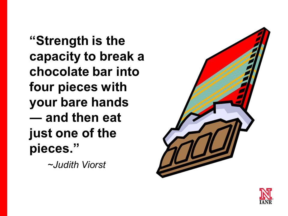Strength is the capacity to break a chocolate bar into four pieces with your bare hands ― and then eat just one of the pieces. ~Judith Viorst
