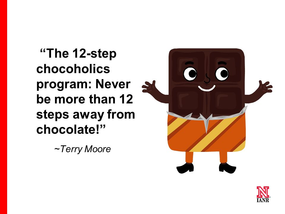 The 12-step chocoholics program: Never be more than 12 steps away from chocolate!