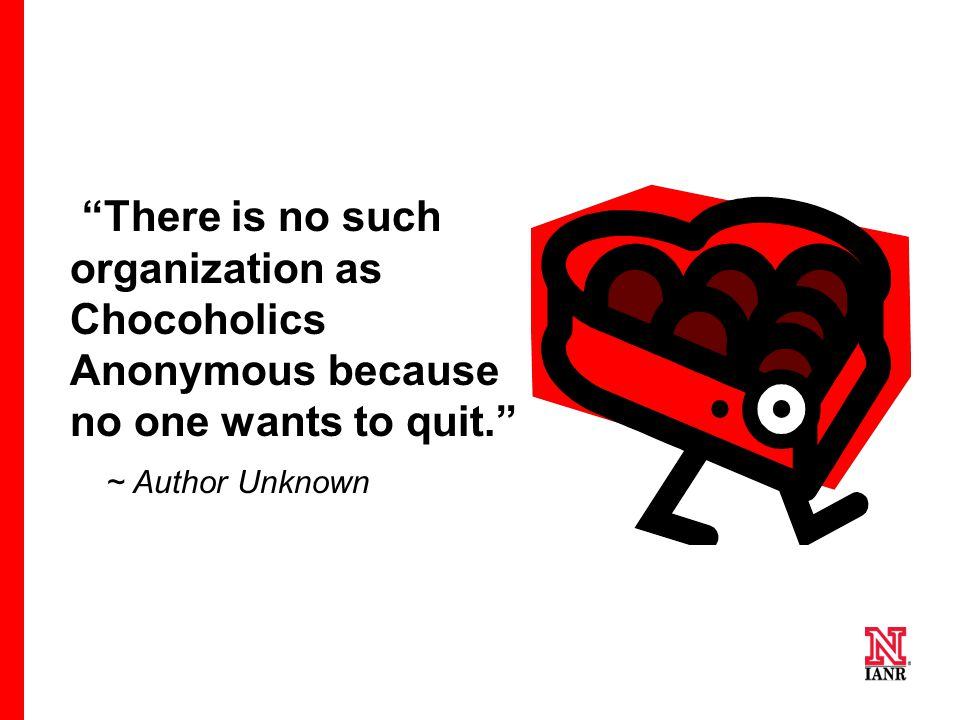 There is no such organization as Chocoholics Anonymous because no one wants to quit. ~ Author Unknown