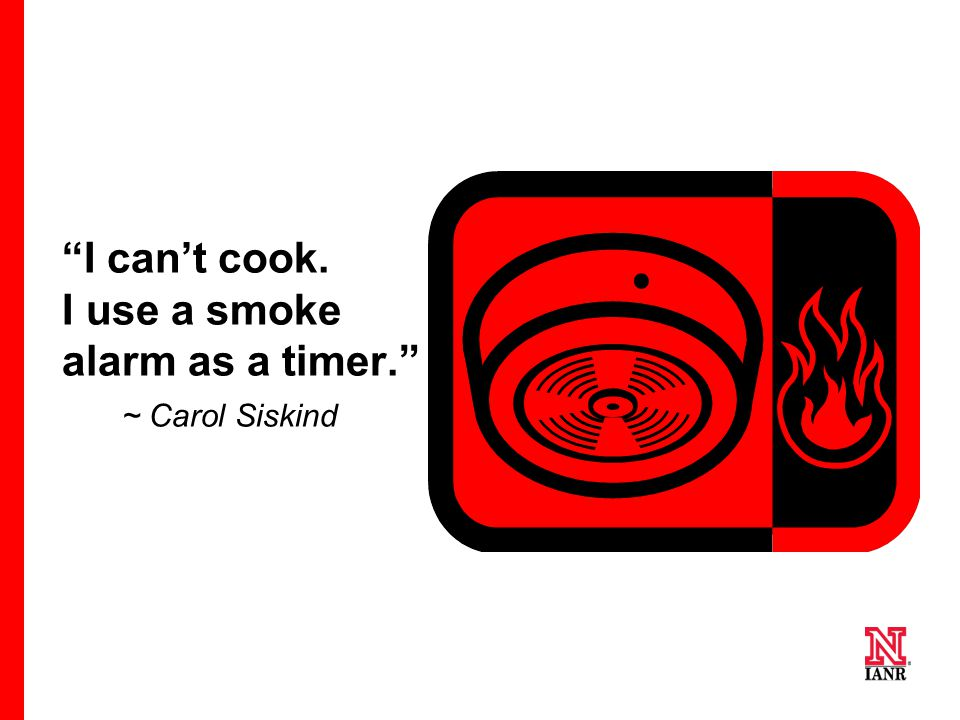 I can't cook. I use a smoke alarm as a timer. ~ Carol Siskind