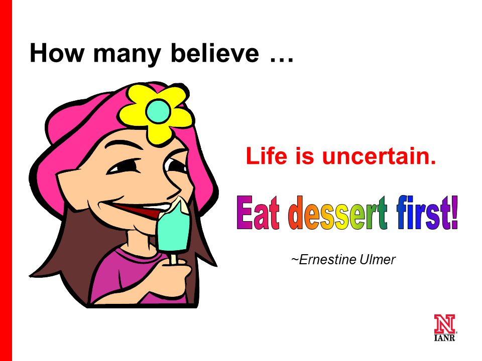 How many believe … Life is uncertain. Eat dessert first!